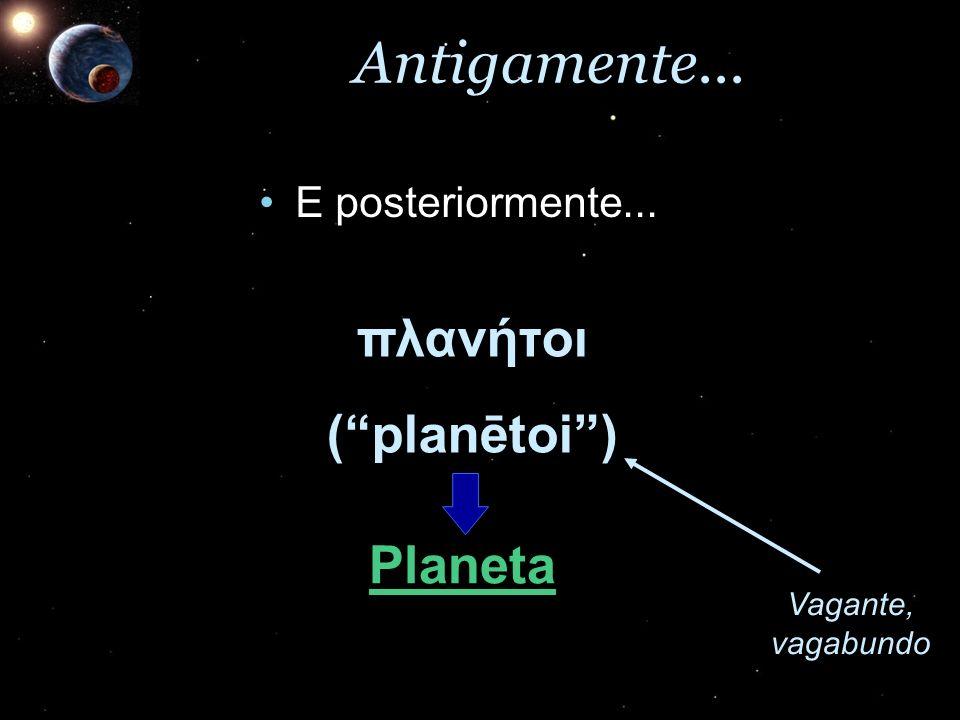 Antigamente... πλανήτοι ( planētoi ) Planeta E posteriormente...