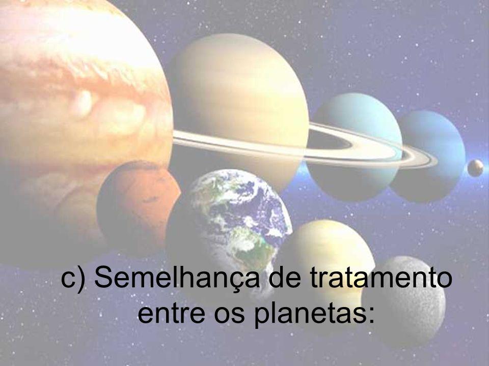 c) Semelhança de tratamento entre os planetas: