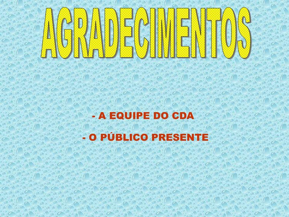 AGRADECIMENTOS - A EQUIPE DO CDA - O PÚBLICO PRESENTE
