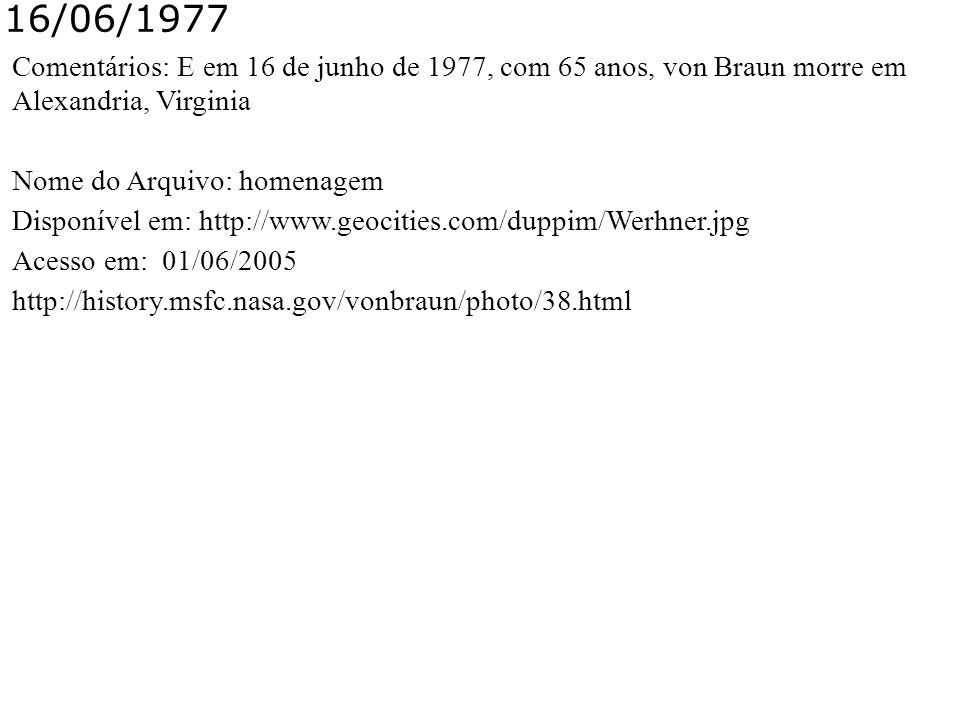 16/06/1977 Comentários: E em 16 de junho de 1977, com 65 anos, von Braun morre em Alexandria, Virginia.