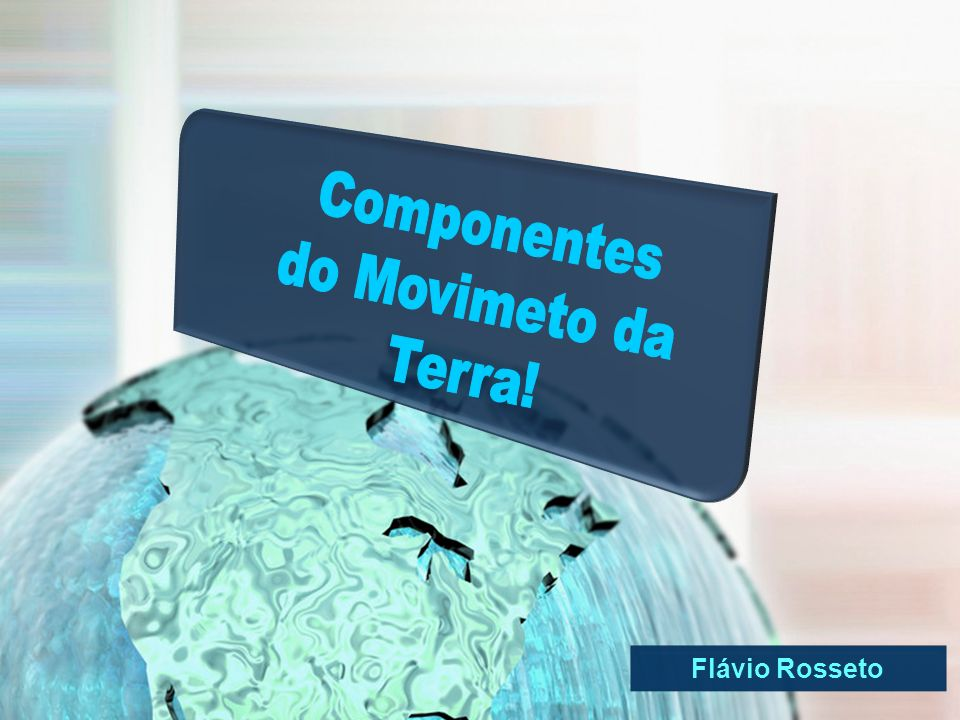 Componentes do Movimeto da Terra! Flávio Rosseto