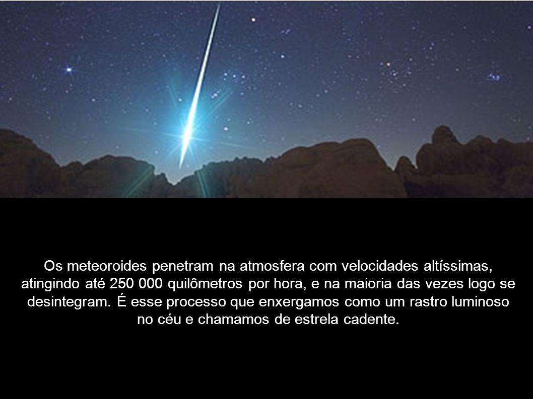 Os meteoroides penetram na atmosfera com velocidades altíssimas, atingindo até 250 000 quilômetros por hora, e na maioria das vezes logo se desintegram. É esse processo que enxergamos como um rastro luminoso no céu e chamamos de estrela cadente.