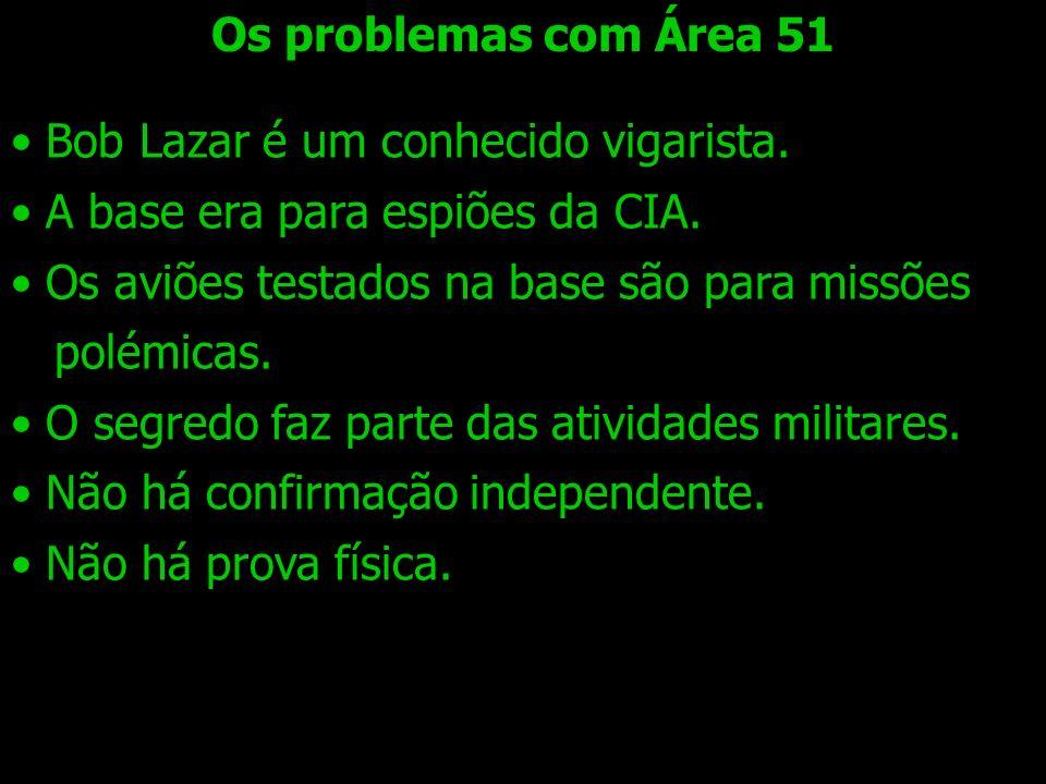 Os problemas com Área 51Bob Lazar é um conhecido vigarista. A base era para espiões da CIA. Os aviões testados na base são para missões.