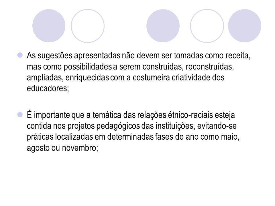 As sugestões apresentadas não devem ser tomadas como receita, mas como possibilidades a serem construídas, reconstruídas, ampliadas, enriquecidas com a costumeira criatividade dos educadores;
