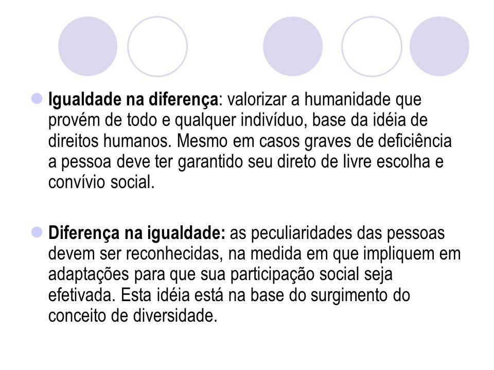 Igualdade na diferença: valorizar a humanidade que provém de todo e qualquer indivíduo, base da idéia de direitos humanos. Mesmo em casos graves de deficiência a pessoa deve ter garantido seu direto de livre escolha e convívio social.