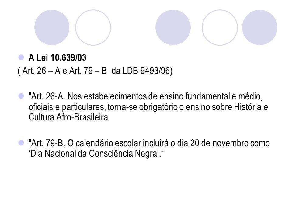 A Lei 10.639/03 ( Art. 26 – A e Art. 79 – B da LDB 9493/96)