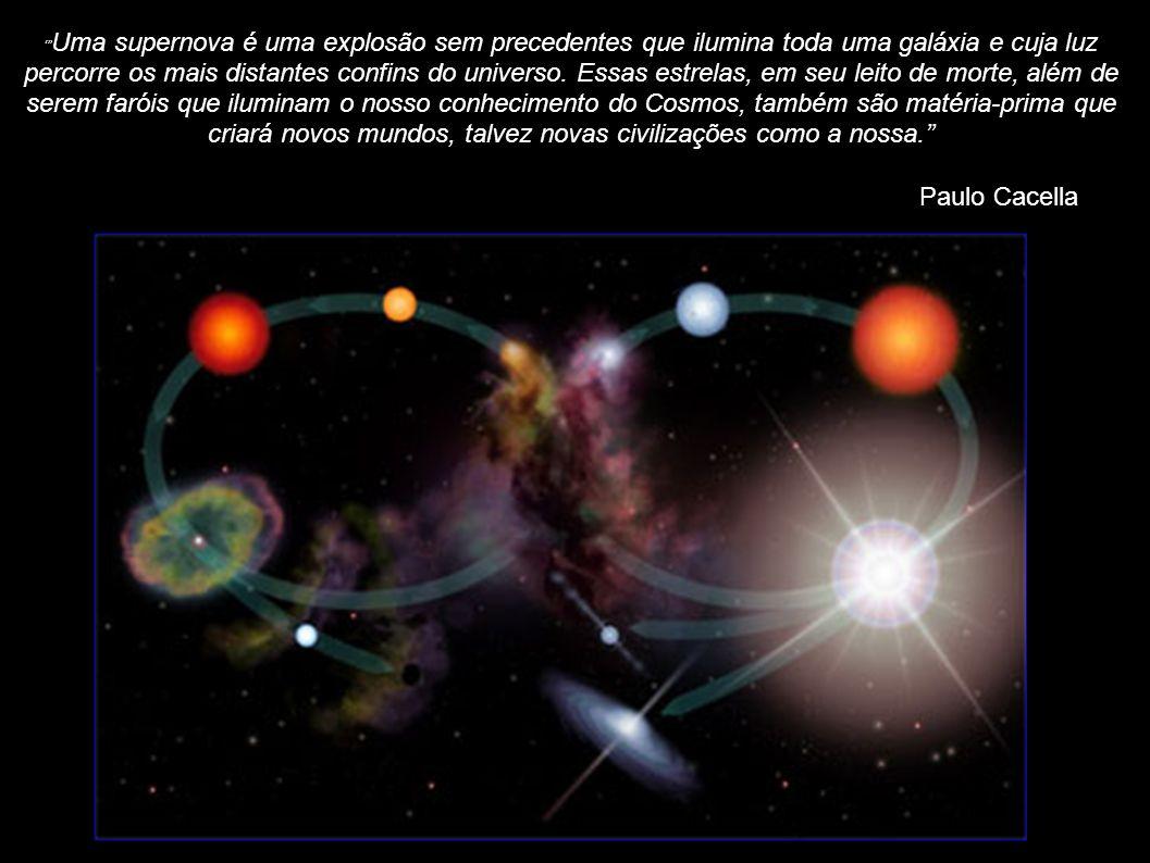 ' Uma supernova é uma explosão sem precedentes que ilumina toda uma galáxia e cuja luz percorre os mais distantes confins do universo. Essas estrelas, em seu leito de morte, além de serem faróis que iluminam o nosso conhecimento do Cosmos, também são matéria-prima que criará novos mundos, talvez novas civilizações como a nossa.''