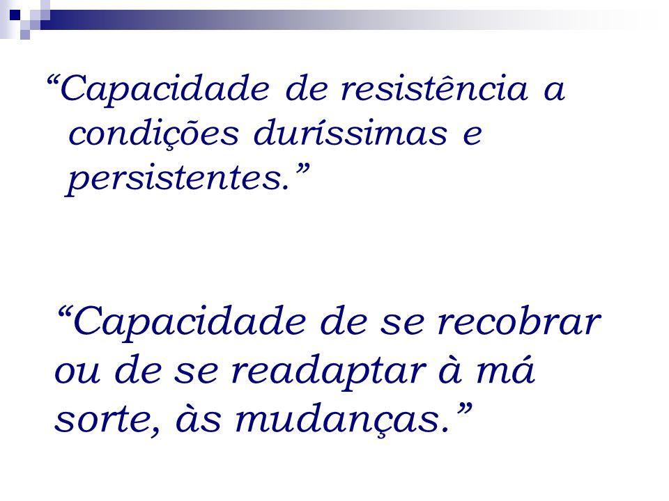 Capacidade de resistência a condições duríssimas e persistentes.