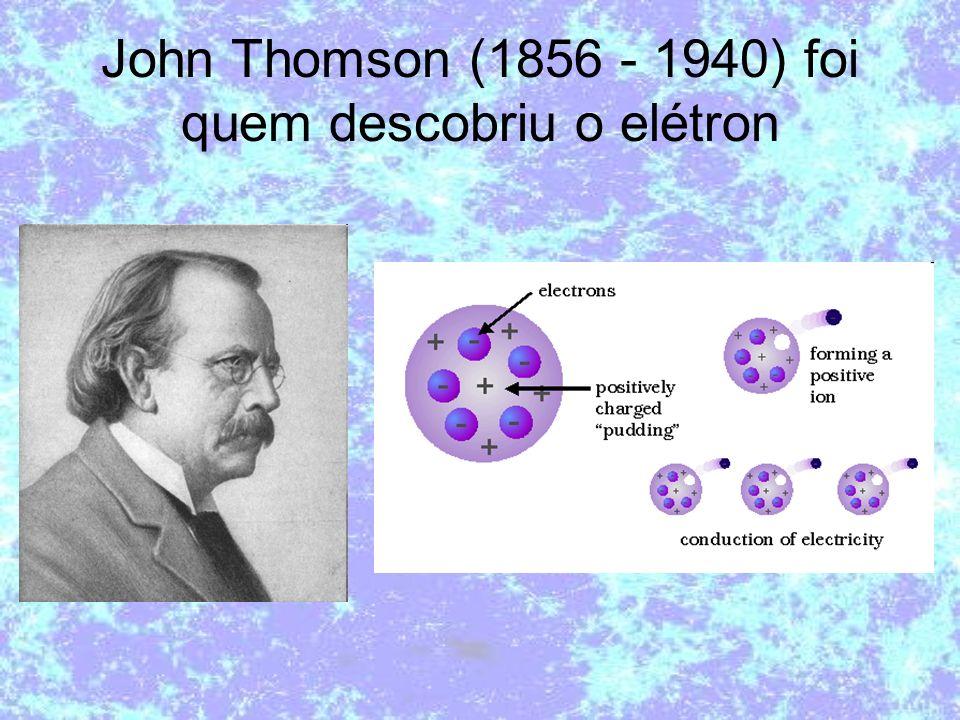 John Thomson (1856 - 1940) foi quem descobriu o elétron
