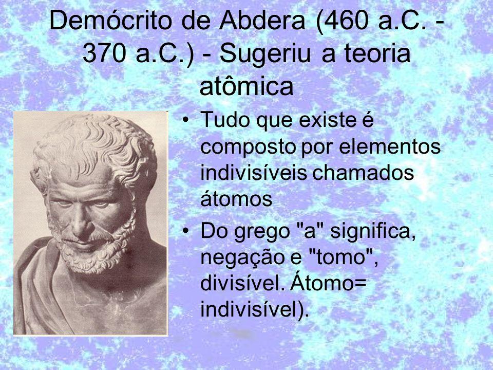 Demócrito de Abdera (460 a.C. - 370 a.C.) - Sugeriu a teoria atômica