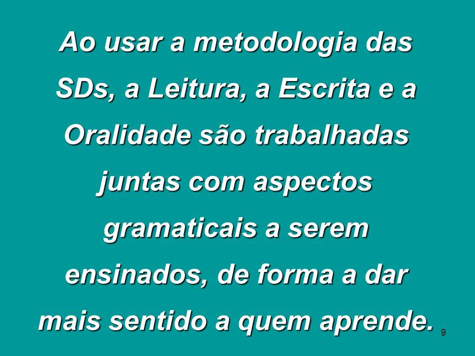 Ao usar a metodologia das SDs, a Leitura, a Escrita e a Oralidade são trabalhadas juntas com aspectos gramaticais a serem ensinados, de forma a dar mais sentido a quem aprende.