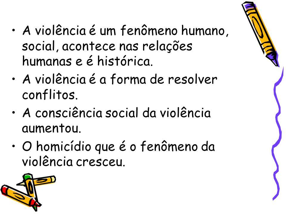 A violência é um fenômeno humano, social, acontece nas relações humanas e é histórica.