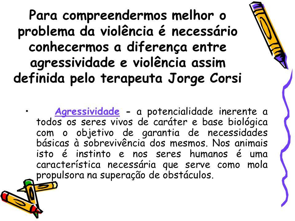 Para compreendermos melhor o problema da violência é necessário conhecermos a diferença entre agressividade e violência assim definida pelo terapeuta Jorge Corsi