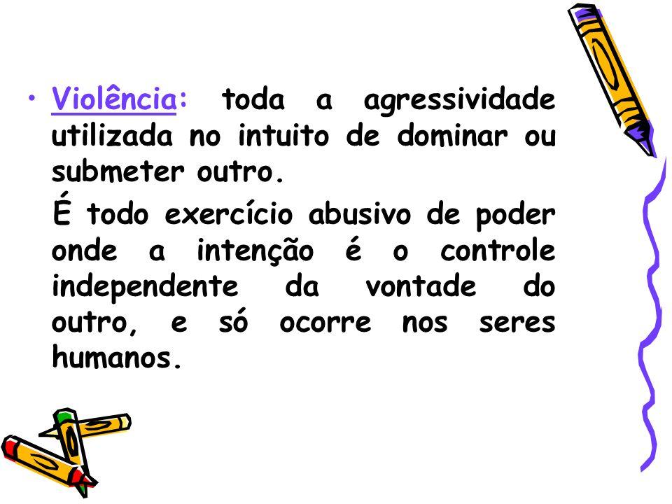 Violência: toda a agressividade utilizada no intuito de dominar ou submeter outro.