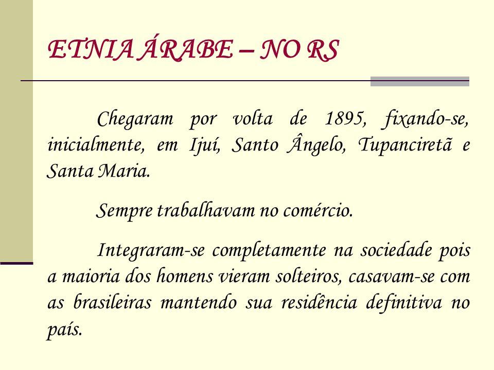 ETNIA ÁRABE – NO RS Chegaram por volta de 1895, fixando-se, inicialmente, em Ijuí, Santo Ângelo, Tupanciretã e Santa Maria.