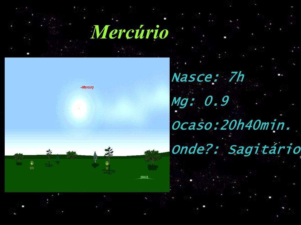 Mercúrio Nasce: 7h Mg: 0.9 Ocaso:20h40min. Onde : Sagitário