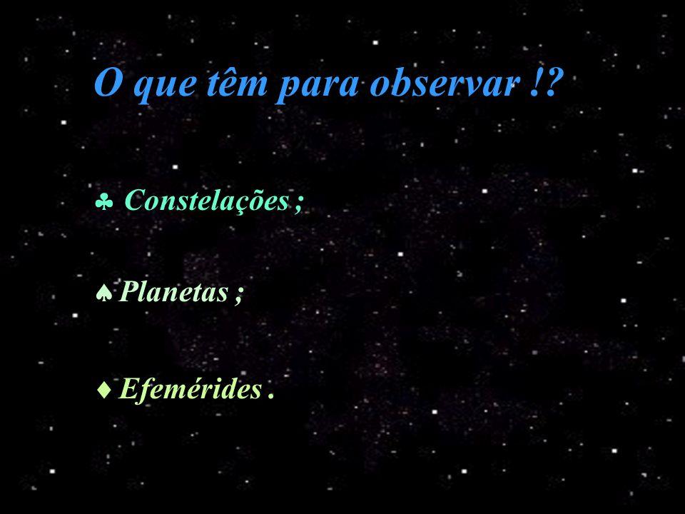 O que têm para observar ! Constelações ; Planetas ; Efemérides .