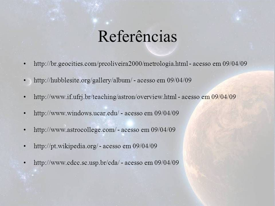 Referênciashttp://br.geocities.com/prcoliveira2000/metrologia.html - acesso em 09/04/09. http://hubblesite.org/gallery/album/ - acesso em 09/04/09.