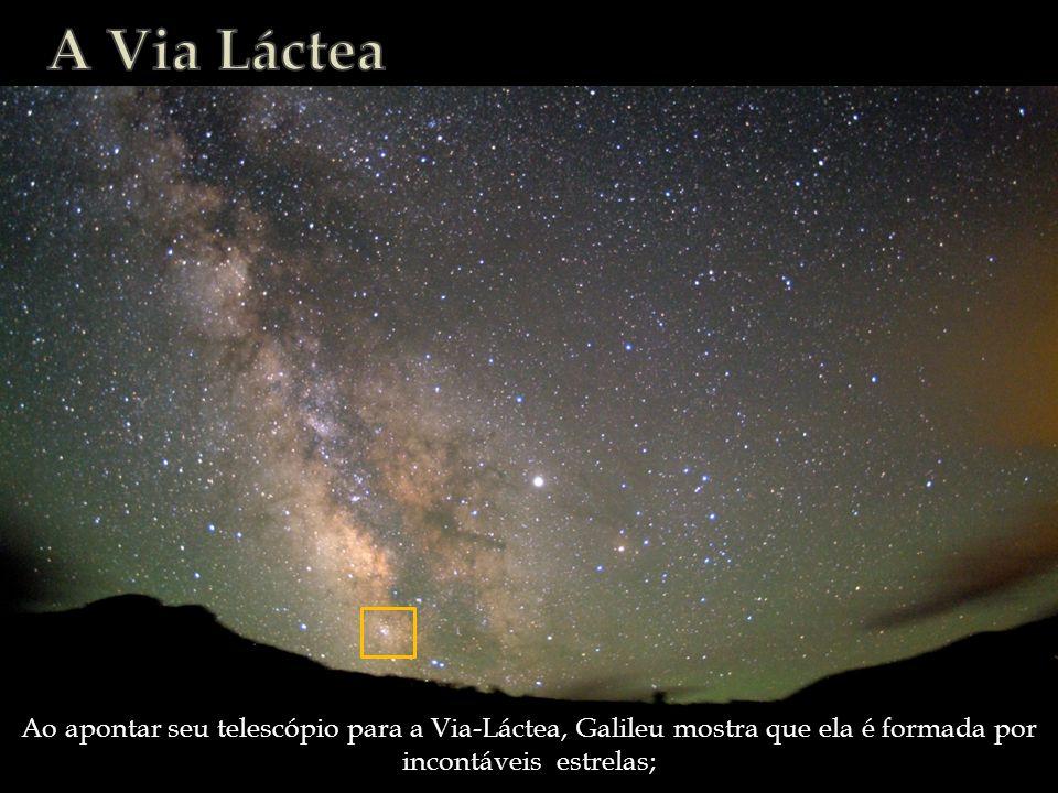 A Via Láctea Ao apontar seu telescópio para a Via-Láctea, Galileu mostra que ela é formada por incontáveis estrelas;