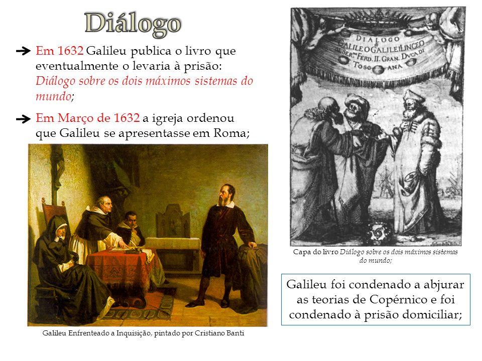 Diálogo Em 1632 Galileu publica o livro que eventualmente o levaria à prisão: Diálogo sobre os dois máximos sistemas do mundo;