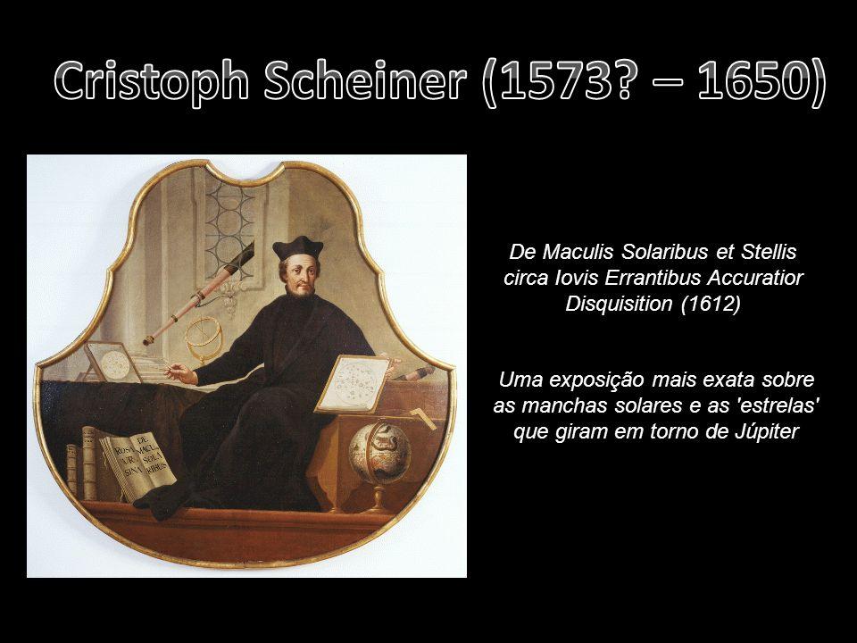 Cristoph Scheiner (1573 – 1650) De Maculis Solaribus et Stellis circa Iovis Errantibus Accuratior Disquisition (1612)