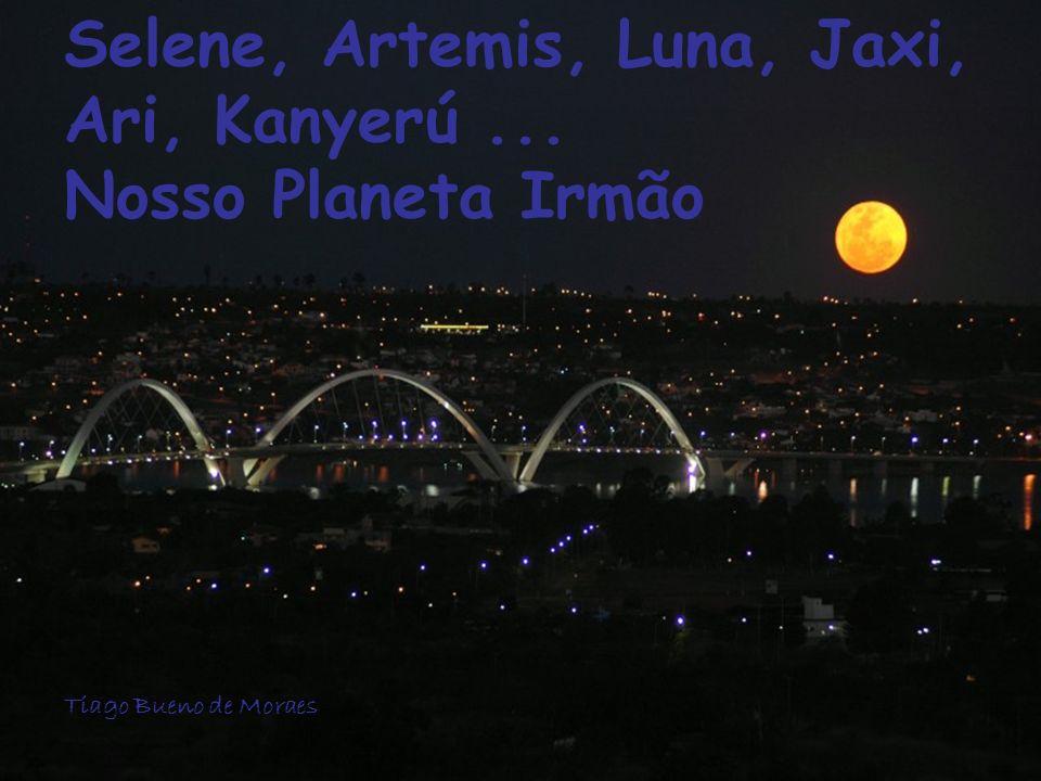 Selene, Artemis, Luna, Jaxi, Ari, Kanyerú ... Nosso Planeta Irmão