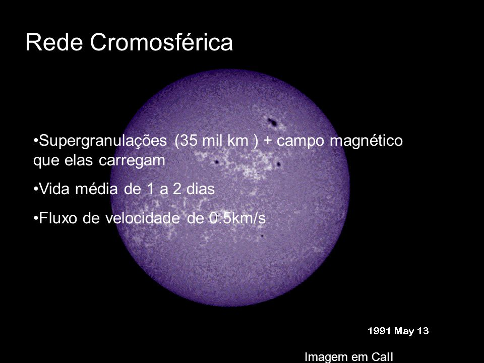 Rede Cromosférica Supergranulações (35 mil km ) + campo magnético que elas carregam. Vida média de 1 a 2 dias.
