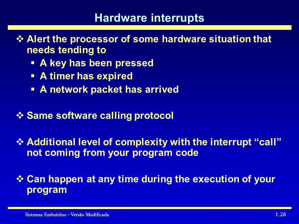Hardware interruptsAlert the processor of some hardware situation that needs tending to. A key has been pressed.