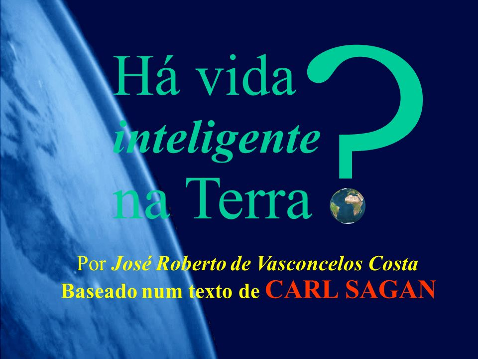 na Terra Há vida inteligente Por José Roberto de Vasconcelos Costa
