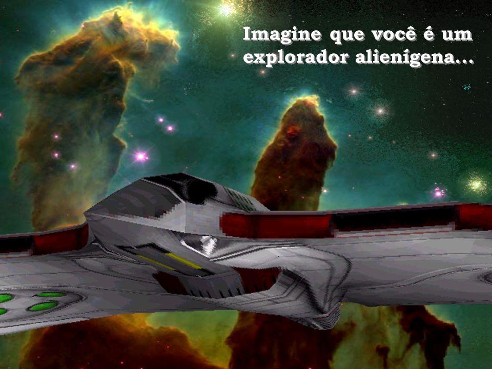 Imagine que você é um explorador alienígena...