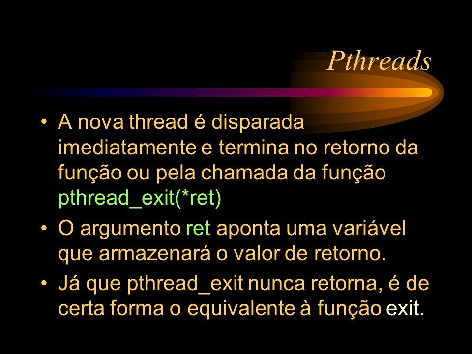 Pthreads A nova thread é disparada imediatamente e termina no retorno da função ou pela chamada da função pthread_exit(*ret)