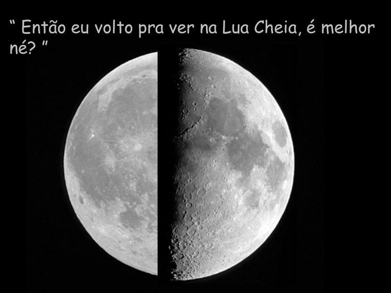 Então eu volto pra ver na Lua Cheia, é melhor né
