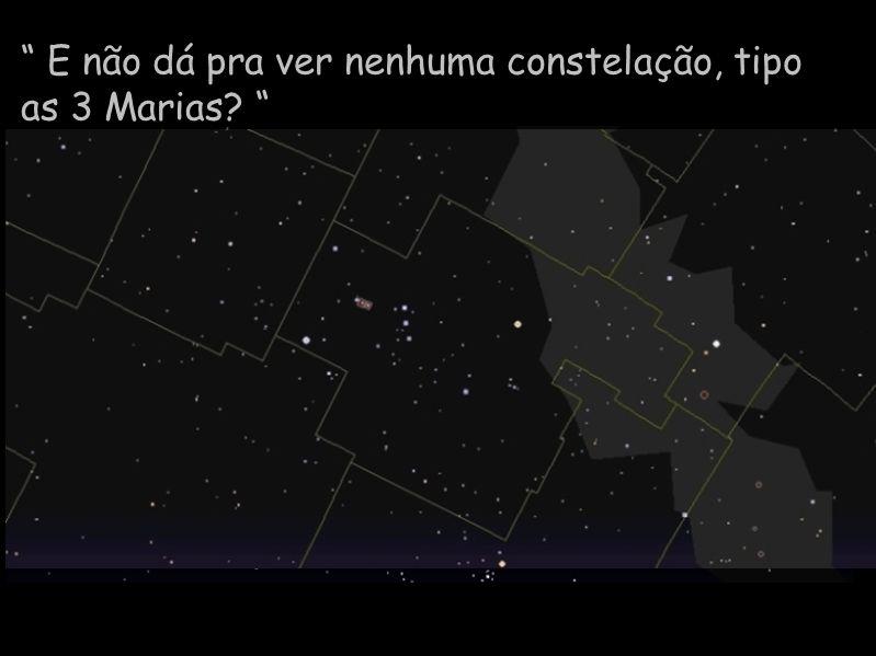 E não dá pra ver nenhuma constelação, tipo as 3 Marias