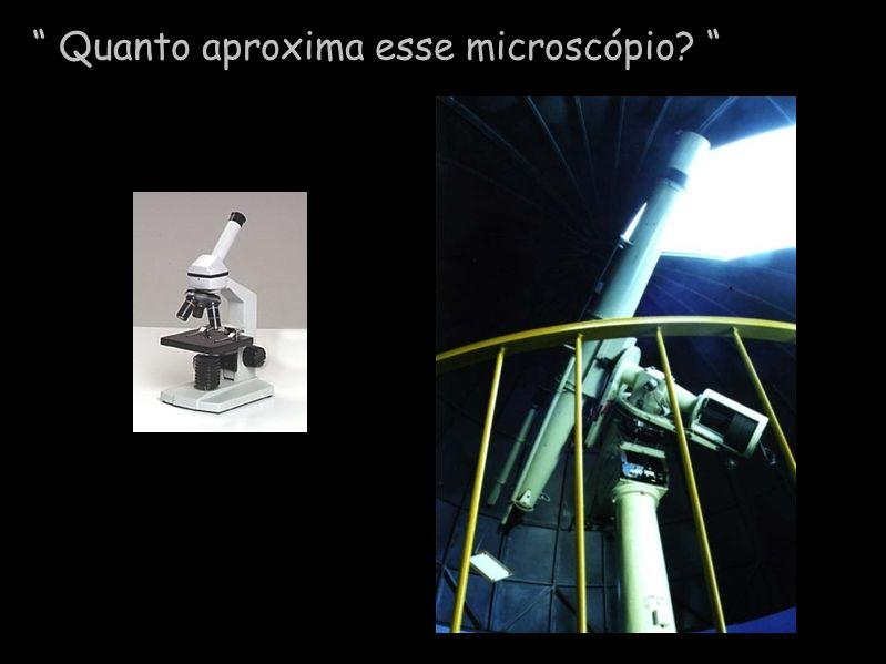 Quanto aproxima esse microscópio