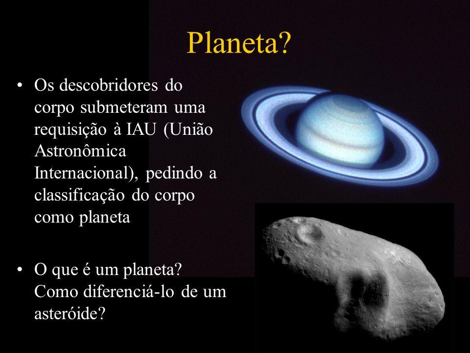 Planeta Os descobridores do corpo submeteram uma requisição à IAU (União Astronômica Internacional), pedindo a classificação do corpo como planeta.