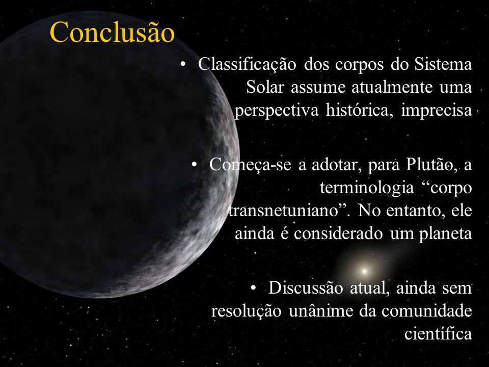 Conclusão Classificação dos corpos do Sistema Solar assume atualmente uma perspectiva histórica, imprecisa.