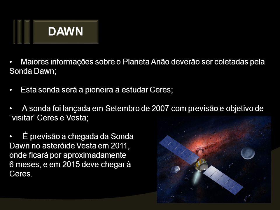 DAWN Maiores informações sobre o Planeta Anão deverão ser coletadas pela Sonda Dawn; Esta sonda será a pioneira a estudar Ceres;
