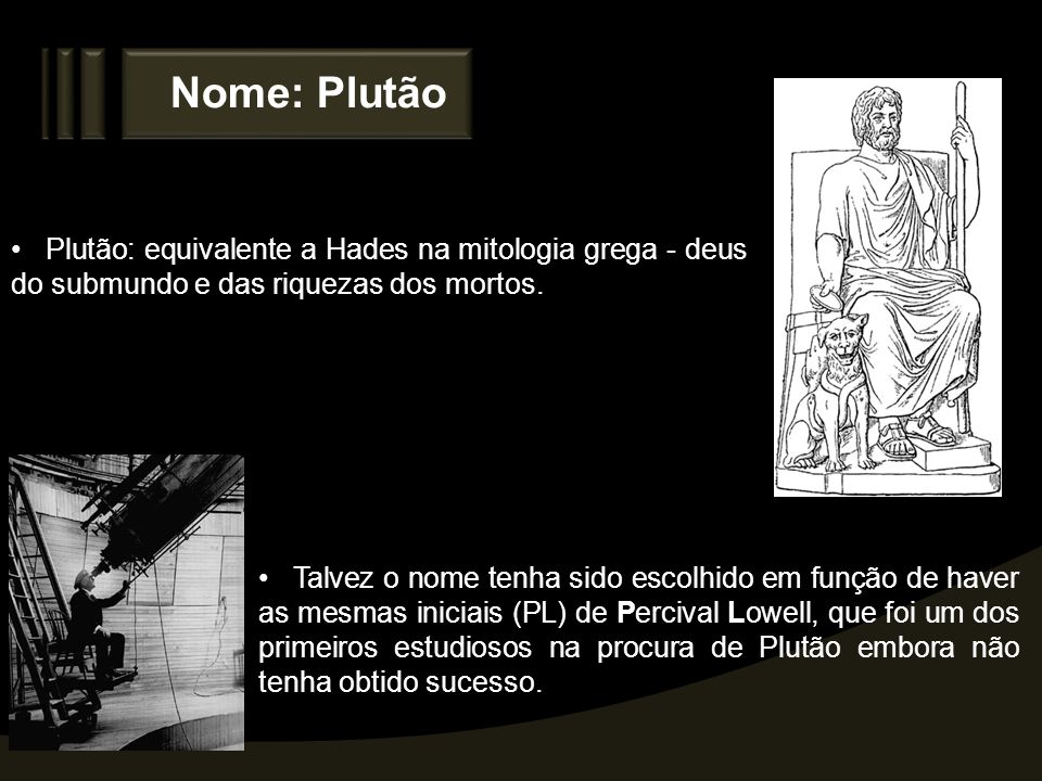 Nome: Plutão Plutão: equivalente a Hades na mitologia grega - deus do submundo e das riquezas dos mortos.