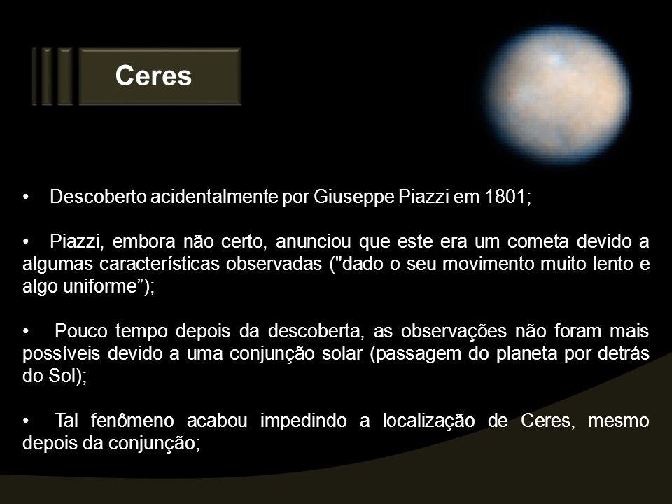 Ceres Descoberto acidentalmente por Giuseppe Piazzi em 1801;