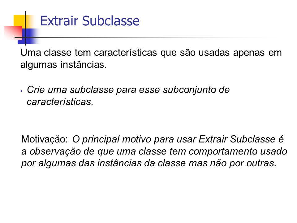 Extrair Subclasse Uma classe tem características que são usadas apenas em algumas instâncias.