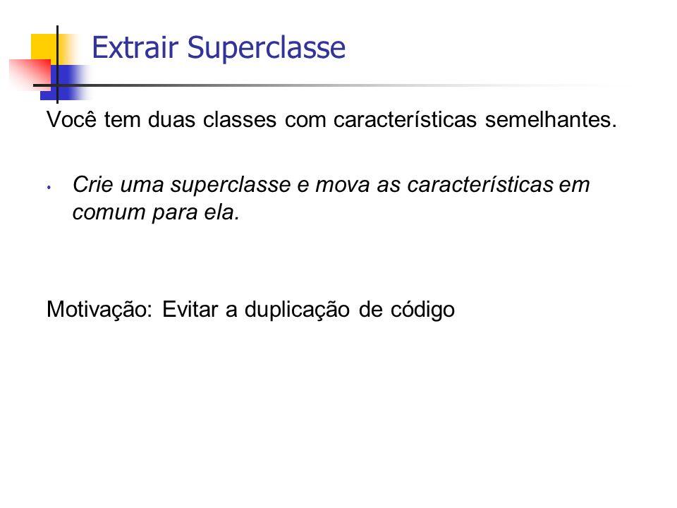 Extrair Superclasse Você tem duas classes com características semelhantes. Crie uma superclasse e mova as características em comum para ela.