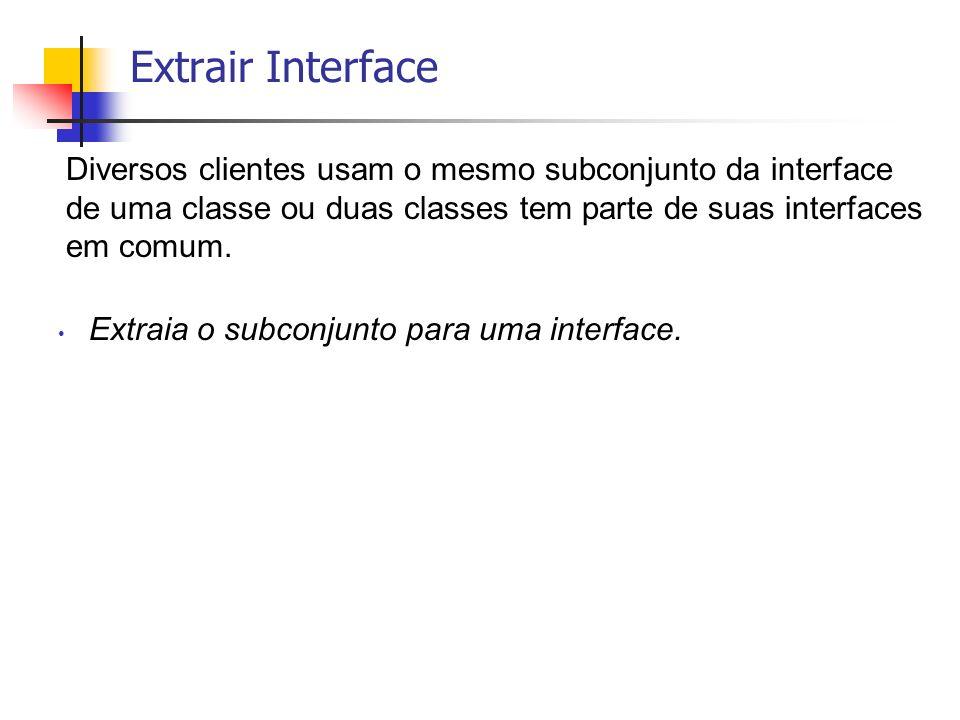 Extrair Interface Diversos clientes usam o mesmo subconjunto da interface de uma classe ou duas classes tem parte de suas interfaces em comum.