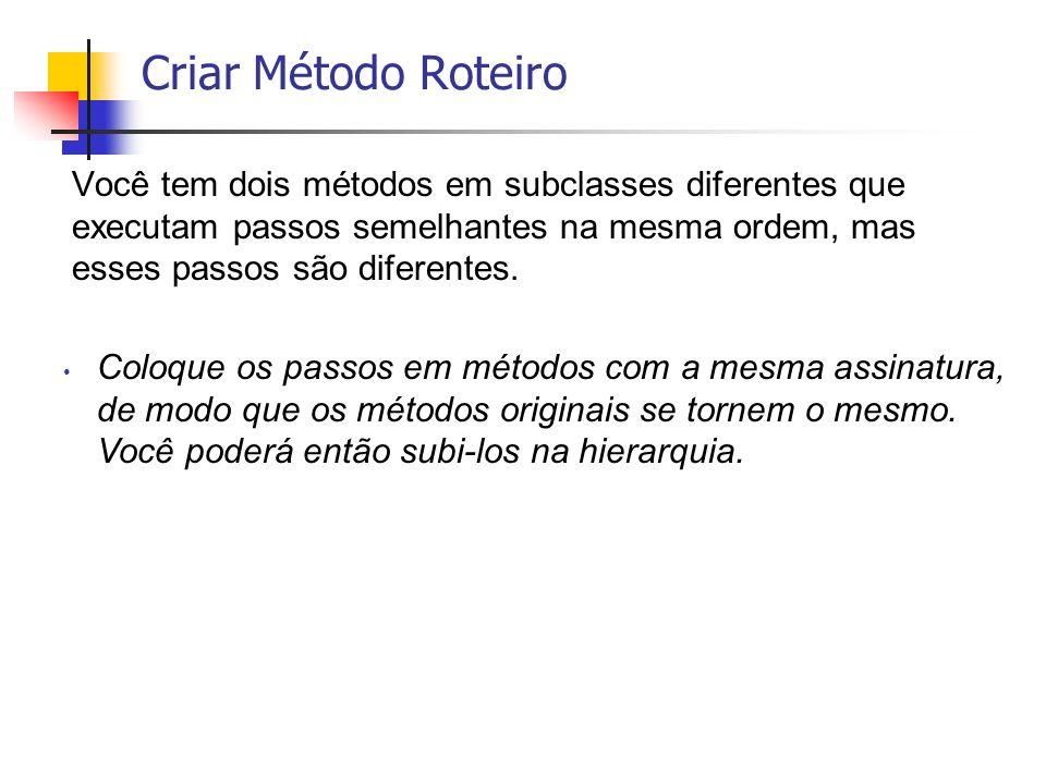 Criar Método RoteiroVocê tem dois métodos em subclasses diferentes que executam passos semelhantes na mesma ordem, mas esses passos são diferentes.