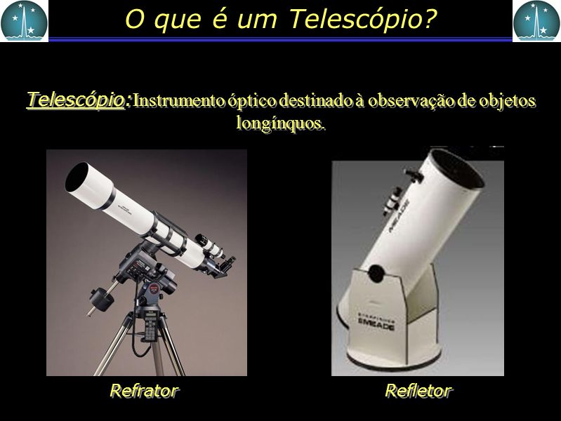 O que é um Telescópio Telescópio:Instrumento óptico destinado à observação de objetos longínquos. Refrator.
