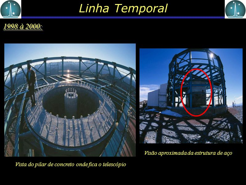 Linha Temporal 1998 à 2000: Vista do pilar de concreto onde fica o telescópio. Visão aproximada da estrutura de aço.