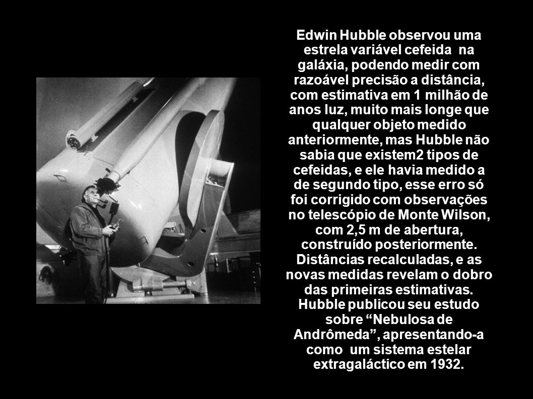 Edwin Hubble observou uma estrela variável cefeida na galáxia, podendo medir com razoável precisão a distância, com estimativa em 1 milhão de anos luz, muito mais longe que qualquer objeto medido anteriormente, mas Hubble não sabia que existem2 tipos de cefeidas, e ele havia medido a de segundo tipo, esse erro só foi corrigido com observações no telescópio de Monte Wilson, com 2,5 m de abertura, construído posteriormente. Distâncias recalculadas, e as novas medidas revelam o dobro das primeiras estimativas. Hubble publicou seu estudo sobre Nebulosa de Andrômeda , apresentando-a como um sistema estelar extragaláctico em 1932.