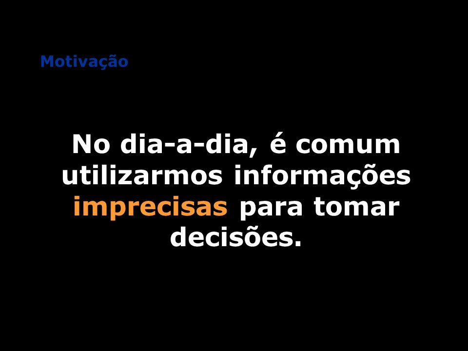 Motivação No dia-a-dia, é comum utilizarmos informações imprecisas para tomar decisões.