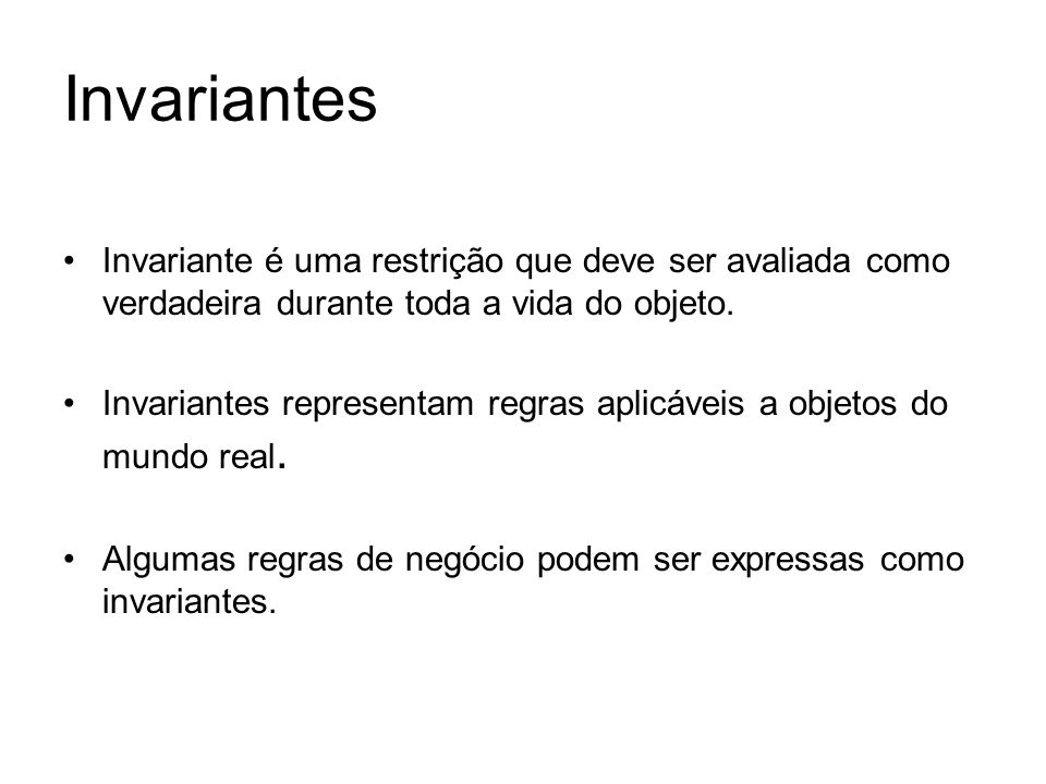 Invariantes Invariante é uma restrição que deve ser avaliada como verdadeira durante toda a vida do objeto.