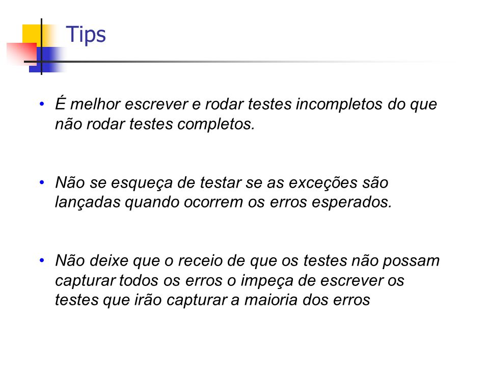 Tips É melhor escrever e rodar testes incompletos do que não rodar testes completos.