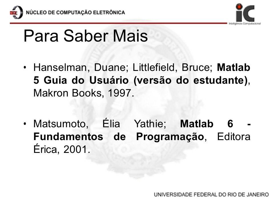 Para Saber Mais Hanselman, Duane; Littlefield, Bruce; Matlab 5 Guia do Usuário (versão do estudante), Makron Books, 1997.
